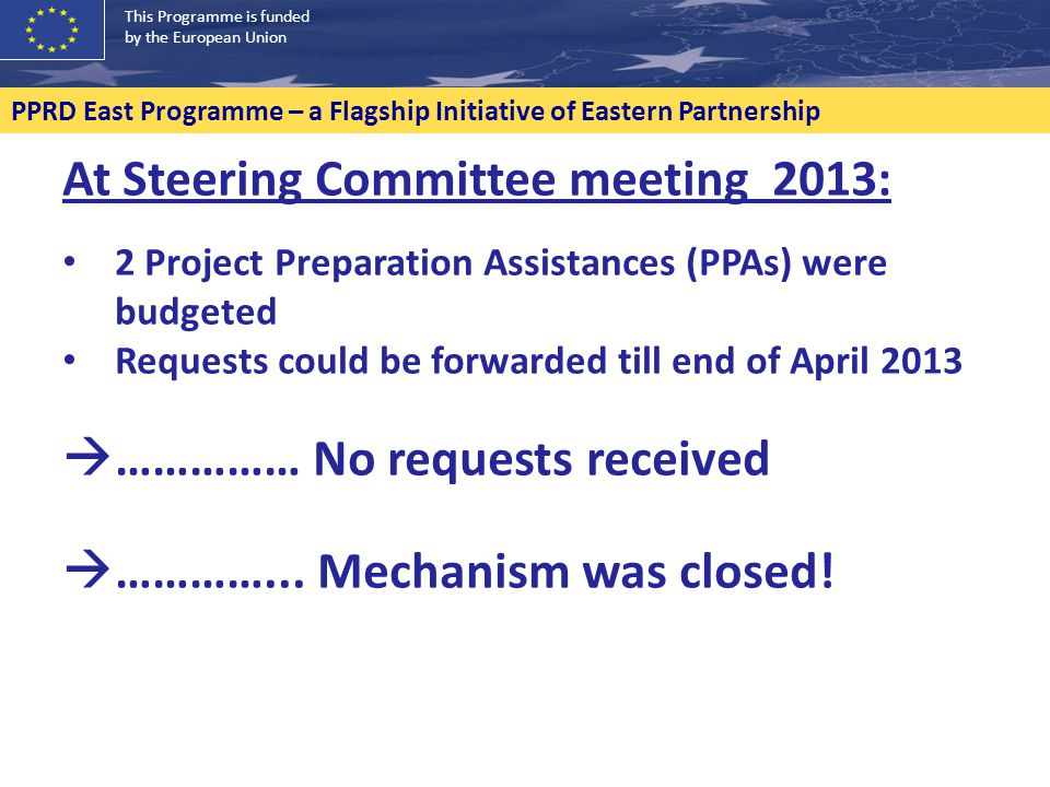 This Programme is funded by the European Union PPRD East Programme – a Flagship Initiative of Eastern Partnership At Steering Committee meeting 2013: 2 Project Preparation Assistances (PPAs) were budgeted Requests could be forwarded till end of April 2013  …………… No requests received  …………...