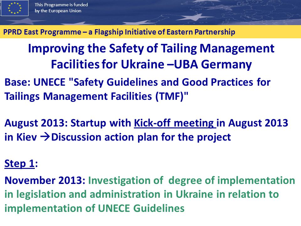 This Programme is funded by the European Union PPRD East Programme – a Flagship Initiative of Eastern Partnership Improving the Safety of Tailing Management Facilities for Ukraine –UBA Germany Base: UNECE Safety Guidelines and Good Practices for Tailings Management Facilities (TMF) August 2013: Startup with Kick-off meeting in August 2013 in Kiev  Discussion action plan for the project Step 1: November 2013: Investigation of degree of implementation in legislation and administration in Ukraine in relation to implementation of UNECE Guidelines