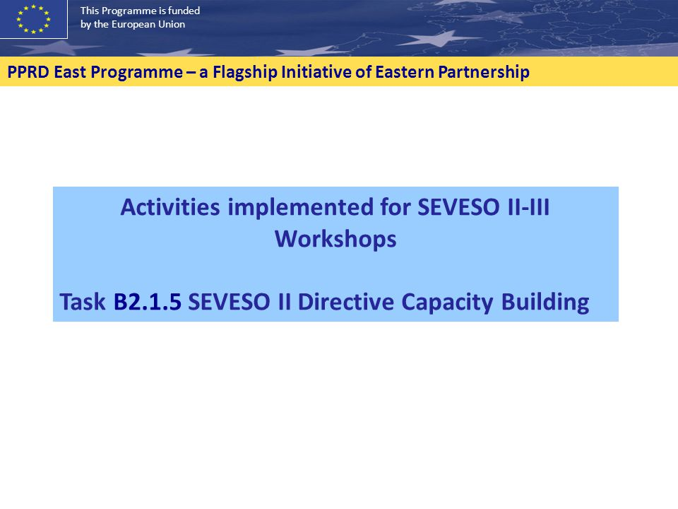 This Programme is funded by the European Union PPRD East Programme – a Flagship Initiative of Eastern Partnership Activities implemented for SEVESO II-III Workshops Task B2.1.5 SEVESO II Directive Capacity Building