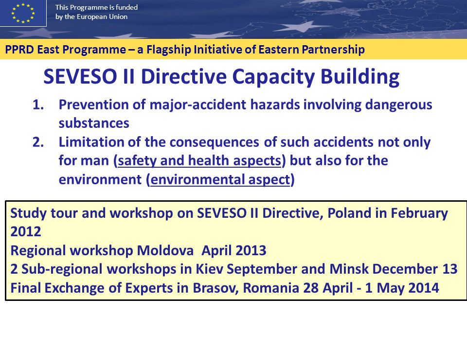 This Programme is funded by the European Union PPRD East Programme – a Flagship Initiative of Eastern Partnership SEVESO II Directive Capacity Building 1.Prevention of major-accident hazards involving dangerous substances 2.Limitation of the consequences of such accidents not only for man (safety and health aspects) but also for the environment (environmental aspect) Study tour and workshop on SEVESO II Directive, Poland in February 2012 Regional workshop Moldova April 2013 2 Sub-regional workshops in Kiev September and Minsk December 13 Final Exchange of Experts in Brasov, Romania 28 April - 1 May 2014