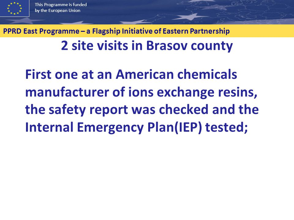 2 site visits in Brasov county First one at an American chemicals manufacturer of ions exchange resins, the safety report was checked and the Internal Emergency Plan(IEP) tested; PPRD East Programme – a Flagship Initiative of Eastern Partnership This Programme is funded by the European Union
