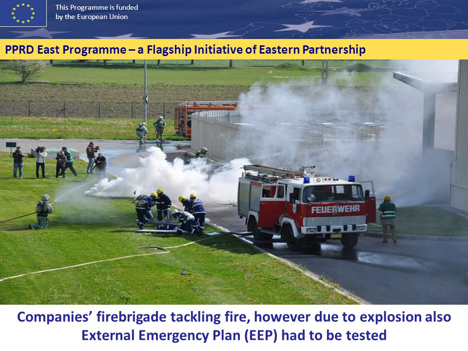 Companies' firebrigade tackling fire, however due to explosion also External Emergency Plan (EEP) had to be tested This Programme is funded by the European Union PPRD East Programme – a Flagship Initiative of Eastern Partnership