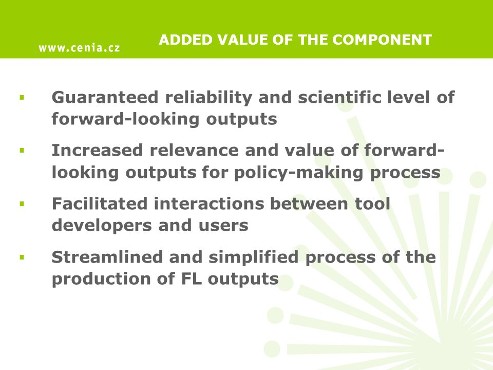 ADDED VALUE OF THE COMPONENT  Guaranteed reliability and scientific level of forward-looking outputs  Increased relevance and value of forward- looking outputs for policy-making process  Facilitated interactions between tool developers and users  Streamlined and simplified process of the production of FL outputs