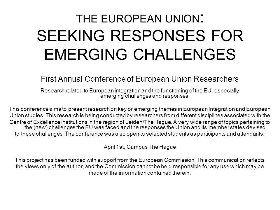 THE EUROPEAN UNION : SEEKING RESPONSES FOR EMERGING CHALLENGES First Annual Conference of European Union Researchers Research related to European integration and the functioning of the EU, especially emerging challenges and responses.