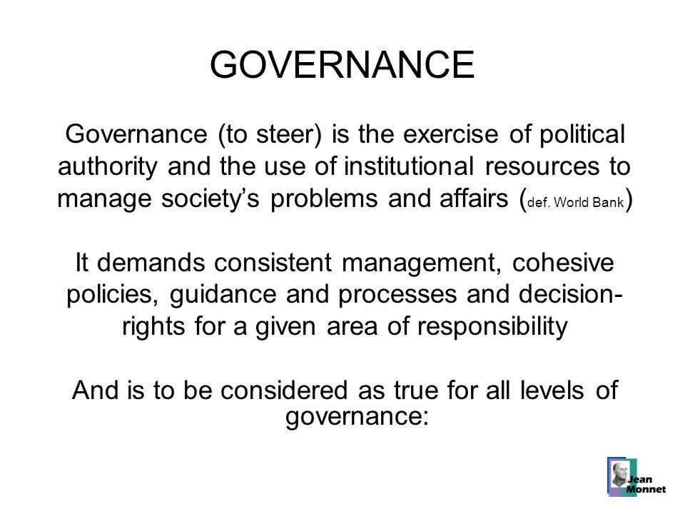 GOVERNANCE Governance (to steer) is the exercise of political authority and the use of institutional resources to manage society's problems and affairs ( def.