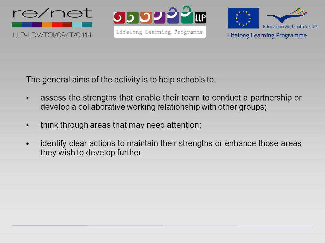 The general aims of the activity is to help schools to: assess the strengths that enable their team to conduct a partnership or develop a collaborative working relationship with other groups; think through areas that may need attention; identify clear actions to maintain their strengths or enhance those areas they wish to develop further.