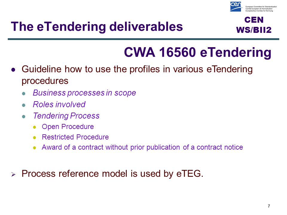 CEN WS/BII2 7 The eTendering deliverables 7 CWA 16560 eTendering Guideline how to use the profiles in various eTendering procedures Business processes in scope Roles involved Tendering Process Open Procedure Restricted Procedure Award of a contract without prior publication of a contract notice  Process reference model is used by eTEG.