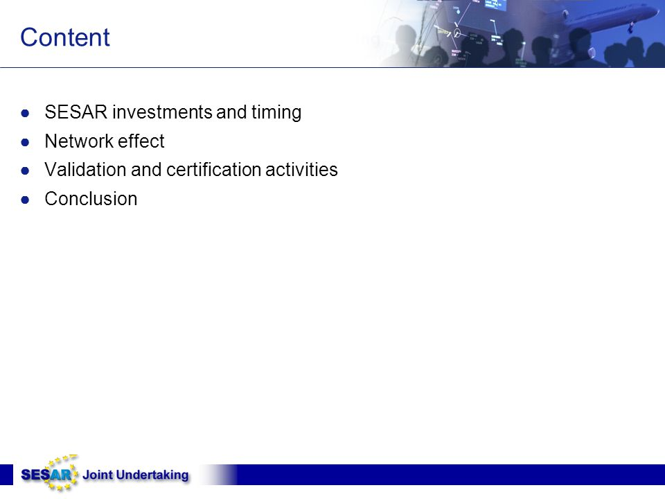 Content ●SESAR investments and timing ●Network effect ●Validation and certification activities ●Conclusion