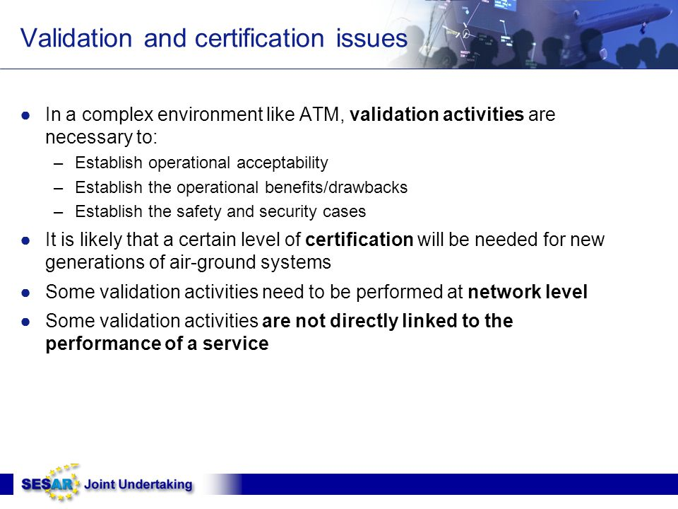 Validation and certification issues ●In a complex environment like ATM, validation activities are necessary to: –Establish operational acceptability –Establish the operational benefits/drawbacks –Establish the safety and security cases ●It is likely that a certain level of certification will be needed for new generations of air-ground systems ●Some validation activities need to be performed at network level ●Some validation activities are not directly linked to the performance of a service