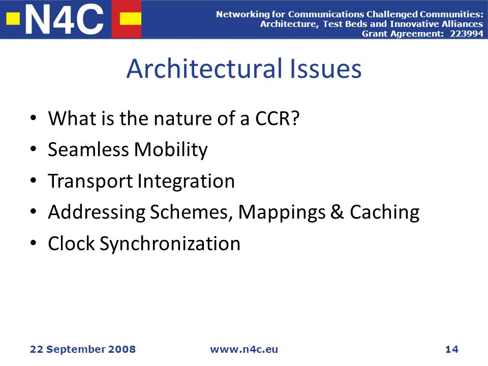 Networking for Communications Challenged Communities: Architecture, Test Beds and Innovative Alliances Grant Agreement: 223994 22 September 2008www.n4c.eu14 Architectural Issues What is the nature of a CCR.
