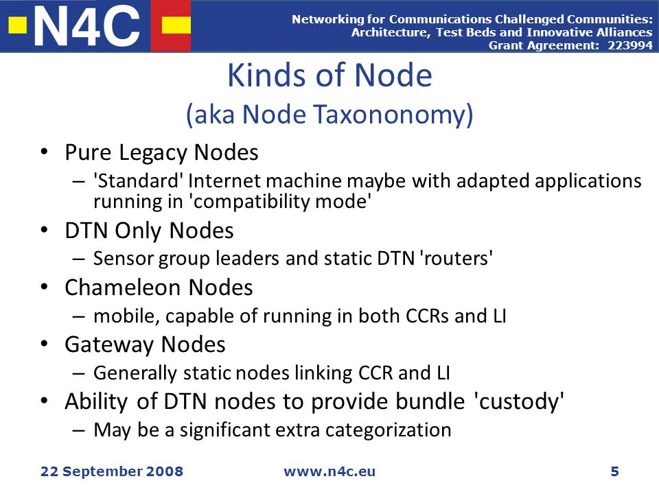 Networking for Communications Challenged Communities: Architecture, Test Beds and Innovative Alliances Grant Agreement: 223994 22 September 2008www.n4c.eu5 Kinds of Node (aka Node Taxononomy) Pure Legacy Nodes – Standard Internet machine maybe with adapted applications running in compatibility mode DTN Only Nodes – Sensor group leaders and static DTN routers Chameleon Nodes – mobile, capable of running in both CCRs and LI Gateway Nodes – Generally static nodes linking CCR and LI Ability of DTN nodes to provide bundle custody – May be a significant extra categorization