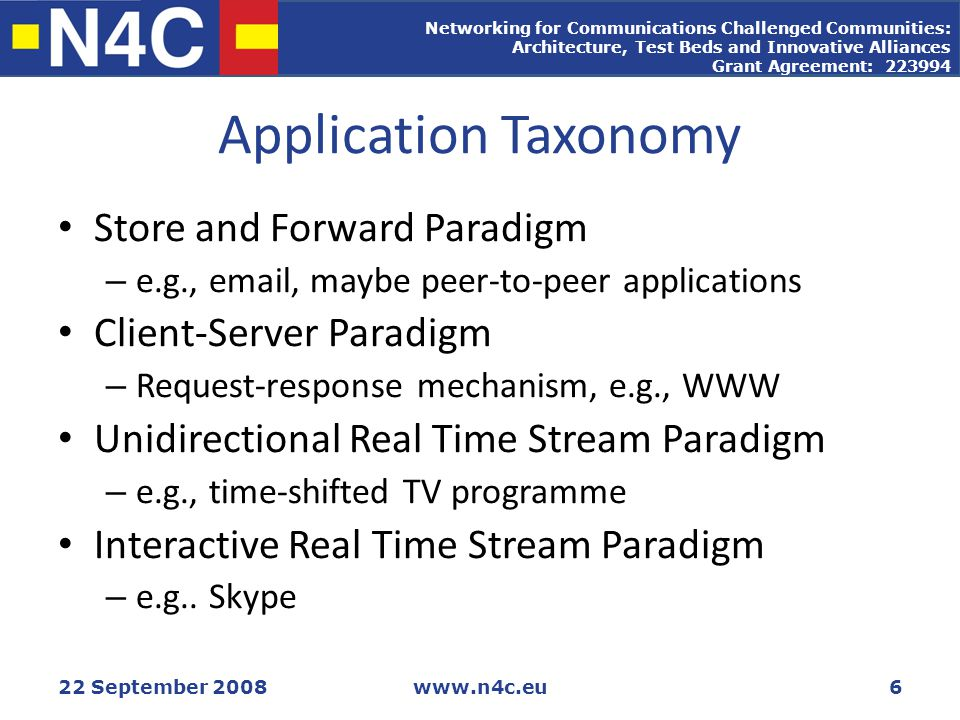 Networking for Communications Challenged Communities: Architecture, Test Beds and Innovative Alliances Grant Agreement: 223994 22 September 2008www.n4c.eu6 Application Taxonomy Store and Forward Paradigm – e.g., email, maybe peer-to-peer applications Client-Server Paradigm – Request-response mechanism, e.g., WWW Unidirectional Real Time Stream Paradigm – e.g., time-shifted TV programme Interactive Real Time Stream Paradigm – e.g..