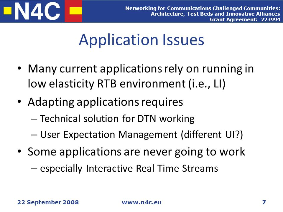 Networking for Communications Challenged Communities: Architecture, Test Beds and Innovative Alliances Grant Agreement: 223994 22 September 2008www.n4c.eu7 Application Issues Many current applications rely on running in low elasticity RTB environment (i.e., LI) Adapting applications requires – Technical solution for DTN working – User Expectation Management (different UI ) Some applications are never going to work – especially Interactive Real Time Streams