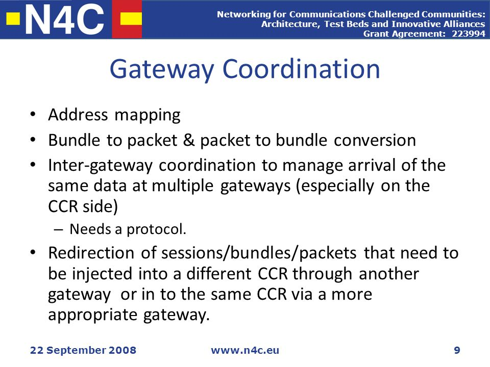 Networking for Communications Challenged Communities: Architecture, Test Beds and Innovative Alliances Grant Agreement: 223994 22 September 2008www.n4c.eu9 Gateway Coordination Address mapping Bundle to packet & packet to bundle conversion Inter-gateway coordination to manage arrival of the same data at multiple gateways (especially on the CCR side) – Needs a protocol.