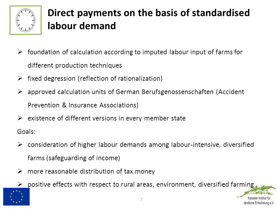 Direct payments on the basis of standardised labour demand  foundation of calculation according to imputed labour input of farms for different production techniques  fixed degression (reflection of rationalization)  approved calculation units of German Berufsgenossenschaften (Accident Prevention & Insurance Associations)  existence of different versions in every member state Goals:  consideration of higher labour demands among labour-intensive, diversified farms (safeguarding of income)  more reasonable distribution of tax money  positive effects with respect to rural areas, environment, diversified farming 7