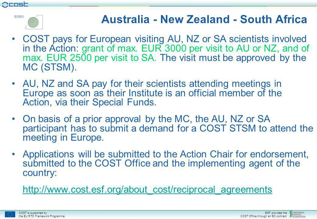 COST is supported by the EU RTD Framework Programme ESF provides the COST Office through an EC contract ESSEM Australia - New Zealand - South Africa COST pays for European visiting AU, NZ or SA scientists involved in the Action: grant of max.