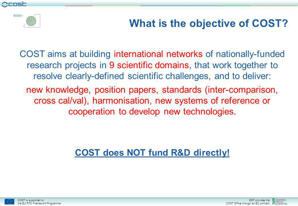 COST is supported by the EU RTD Framework Programme ESF provides the COST Office through an EC contract ESSEM COST main characteristics Coordination through cooperation in networks Non-competitive (pre-normative; public utility) Networks based on funded (research) projects – national responsibility Equal access / Open Call Building bridges Bottom-up – no fixed programmes / priorities À la carte participation Focus on multidisciplinary cooperation Enabling agent – Promotion of Early Stage Researchers Pan-European dimension Open to global cooperation in the mutual interest