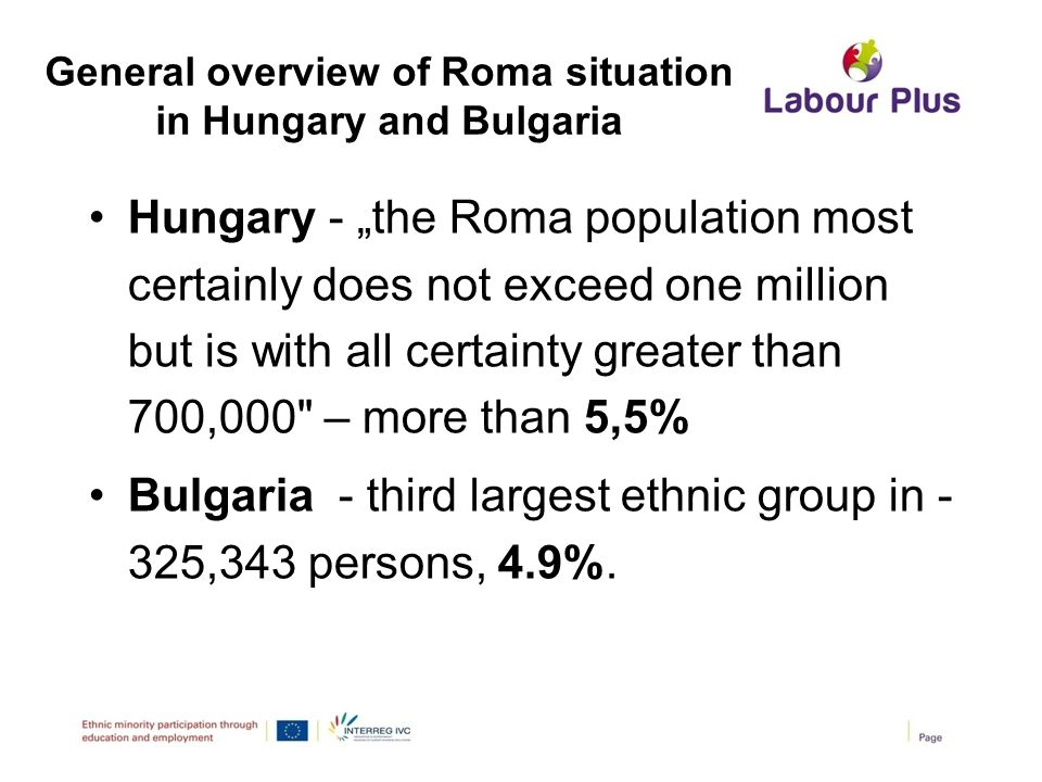 "General overview of Roma situation in Hungary and Bulgaria Hungary - ""the Roma population most certainly does not exceed one million but is with all c"