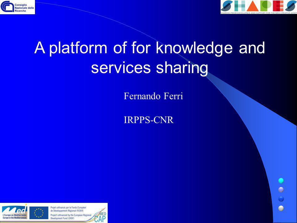 A platform of for knowledge and services sharing Fernando Ferri IRPPS-CNR