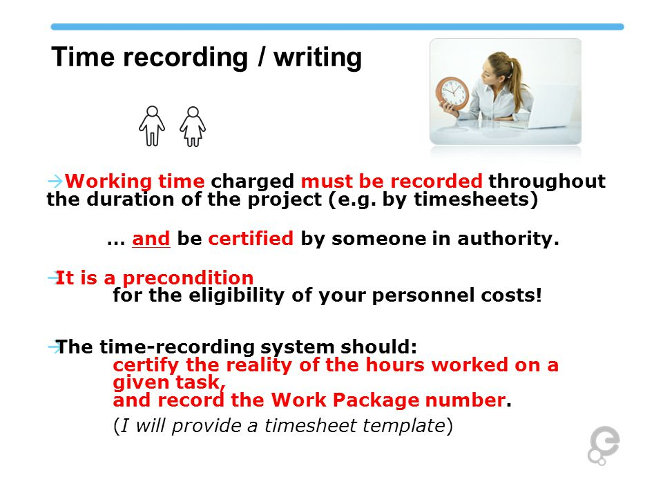 Time recording / writing  Working time charged must be recorded throughout the duration of the project (e.g.