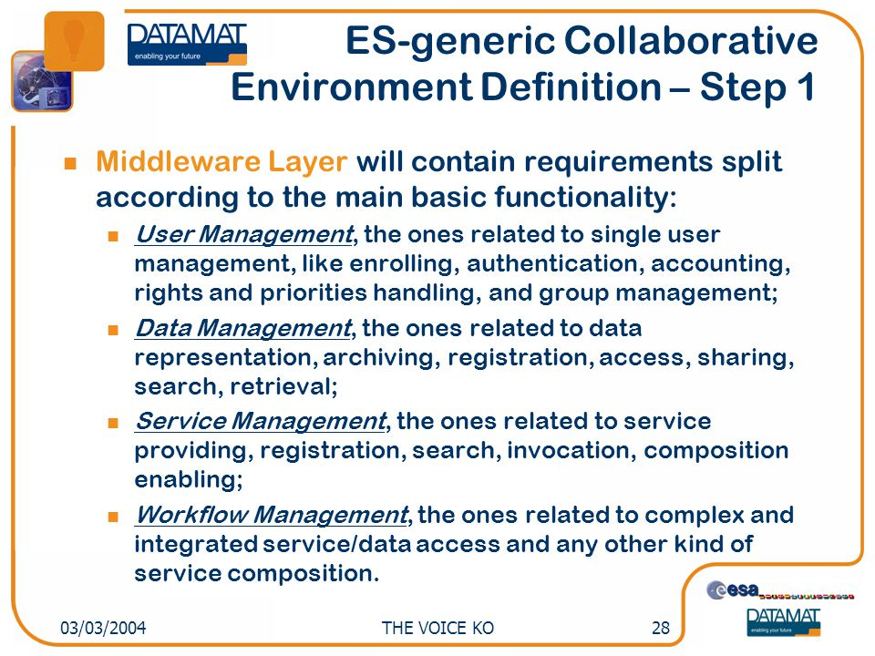 THE VOICE KO2803/03/2004 ES-generic Collaborative Environment Definition – Step 1 Middleware Layer will contain requirements split according to the main basic functionality: User Management, the ones related to single user management, like enrolling, authentication, accounting, rights and priorities handling, and group management; Data Management, the ones related to data representation, archiving, registration, access, sharing, search, retrieval; Service Management, the ones related to service providing, registration, search, invocation, composition enabling; Workflow Management, the ones related to complex and integrated service/data access and any other kind of service composition.