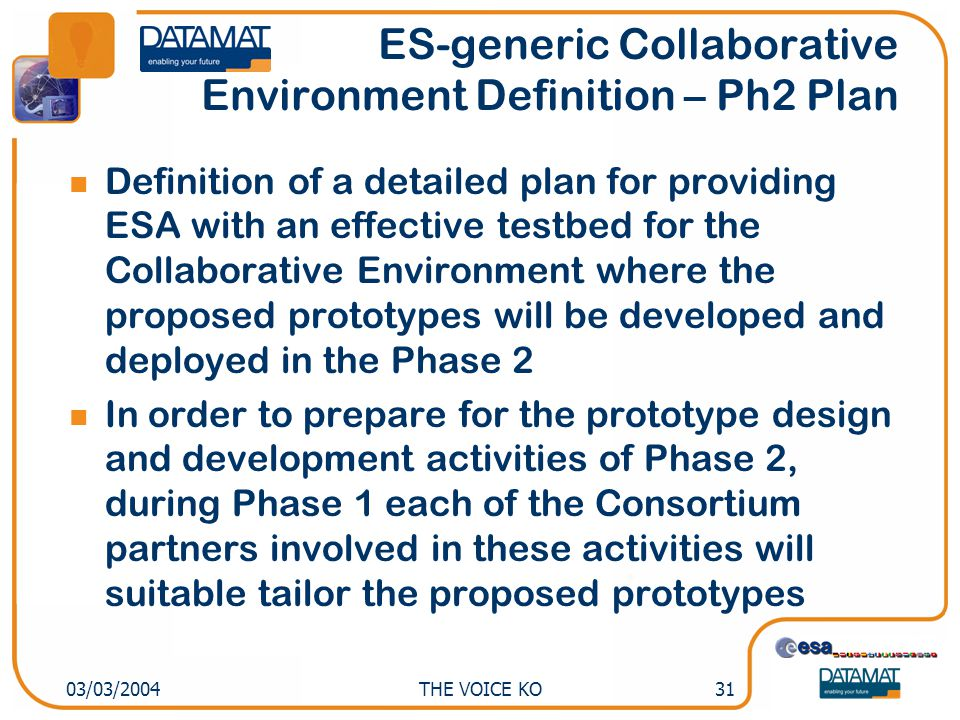 THE VOICE KO3103/03/2004 ES-generic Collaborative Environment Definition – Ph2 Plan Definition of a detailed plan for providing ESA with an effective testbed for the Collaborative Environment where the proposed prototypes will be developed and deployed in the Phase 2 In order to prepare for the prototype design and development activities of Phase 2, during Phase 1 each of the Consortium partners involved in these activities will suitable tailor the proposed prototypes