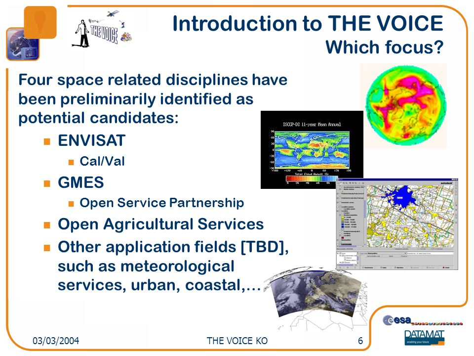 THE VOICE KO603/03/2004 Introduction to THE VOICE Which focus? Four space related disciplines have been preliminarily identified as potential candidat