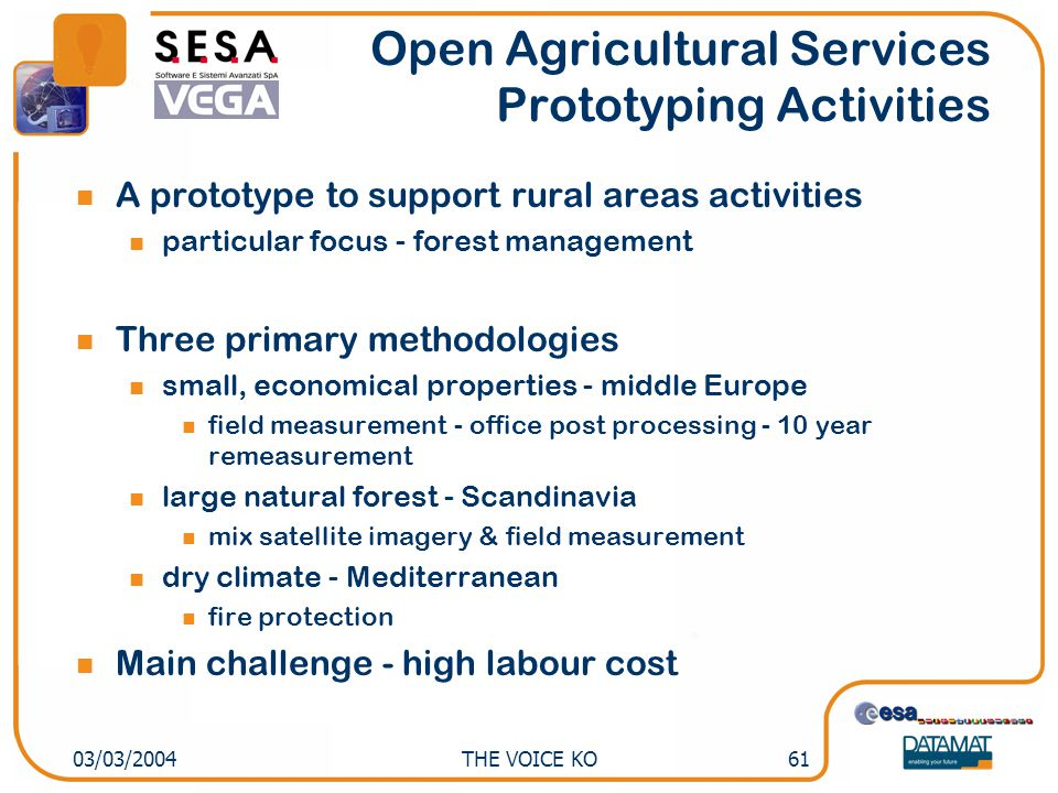 THE VOICE KO6103/03/2004 Open Agricultural Services Prototyping Activities A prototype to support rural areas activities particular focus - forest management Three primary methodologies small, economical properties - middle Europe field measurement - office post processing - 10 year remeasurement large natural forest - Scandinavia mix satellite imagery & field measurement dry climate - Mediterranean fire protection Main challenge - high labour cost