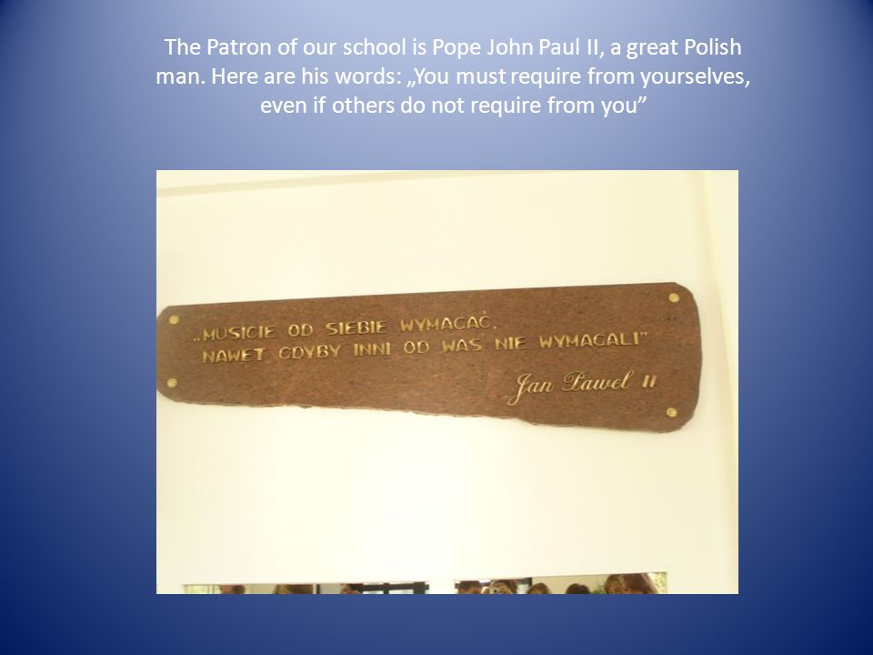 The Patron of our school is Pope John Paul II, a great Polish man.
