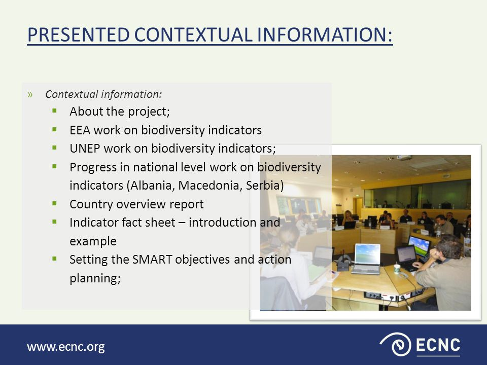 www.ecnc.org »Identify gaps and need in the work on biodiversity indicators in the region (in connection to process and content)  Main gaps identified in connection to the process: Problems of cooperation/communication between institutions/sectors/stakeholder Problems of expertise within some institutions Much more data exist than what is available: scattered data, problem of ownerships of data Lack of human capacity for data collection Lack of: legislation; capacity (human resources, etc.); financing; defined indicator set; exchange of experience with other countries; public awareness PRACTICAL EXERCISES: