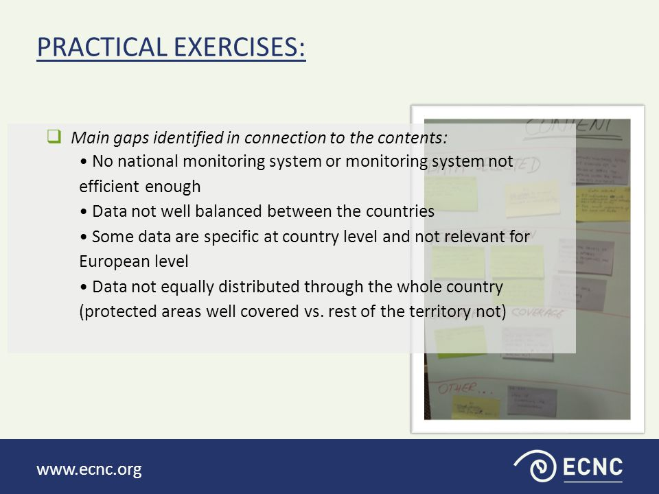 www.ecnc.org »To define the objectives that should be achieved in order to resolve the identified gaps  Functional monitoring programme/framework, that covers whole territory, in place [8]  Financing mechanisms (from the state budget) improved [8]  Harmonisation of biodiversity indicators in/between Western Balkans [7]  Communication between stakeholders improved [6]  Public awareness about ecosystem services increased [6]  Harmonised Biodiversity indicators set with SEBI [3]  Biodiversity indicators used for public awareness [1]  Make existing data public/available  To make uniform legislation for development of indicators  Full set of biodiversity indicators defined PRACTICAL EXERCISES: