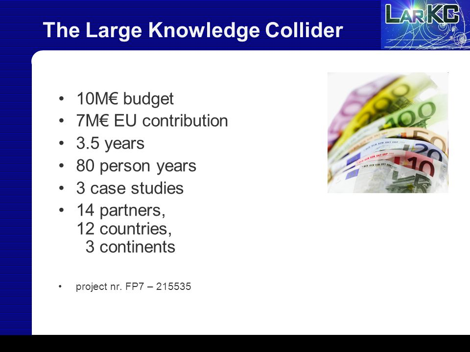 The Large Knowledge Collider 10M€ budget 7M€ EU contribution 3.5 years 80 person years 3 case studies 14 partners, 12 countries, 3 continents project nr.