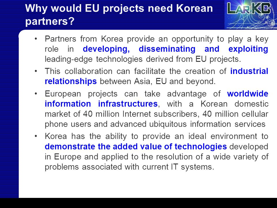 Why would EU projects need Korean partners? Partners from Korea provide an opportunity to play a key role in developing, disseminating and exploiting