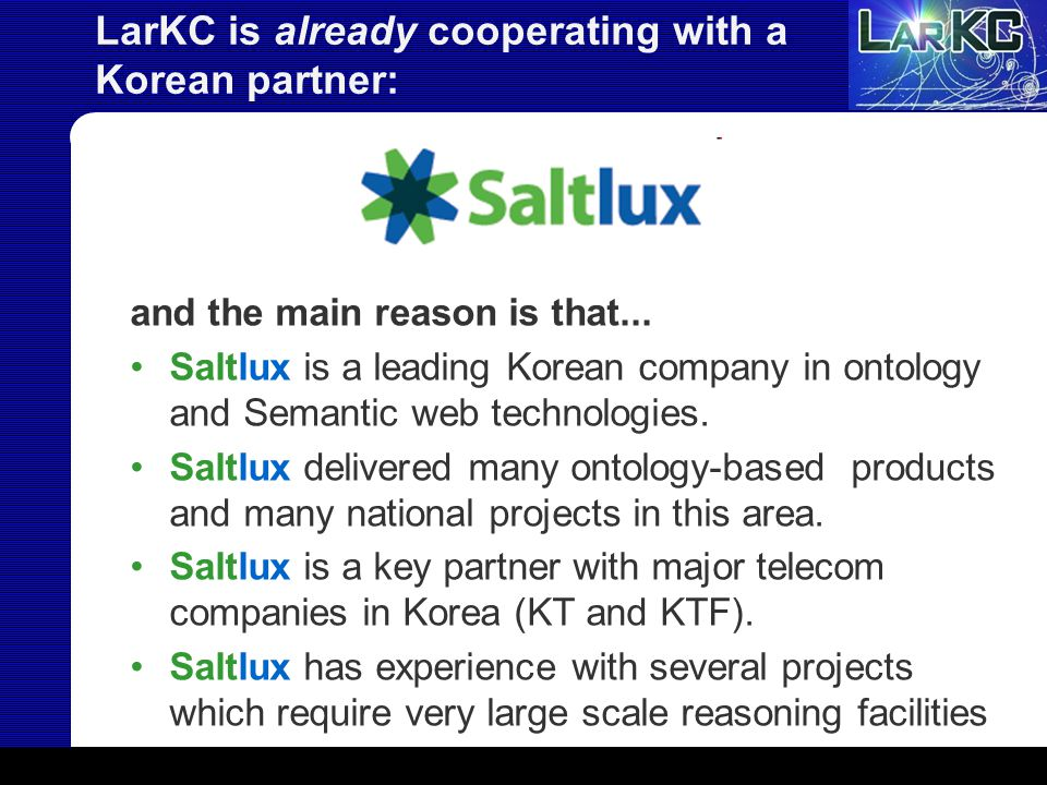LarKC is already cooperating with a Korean partner: and the main reason is that... Saltlux is a leading Korean company in ontology and Semantic web te