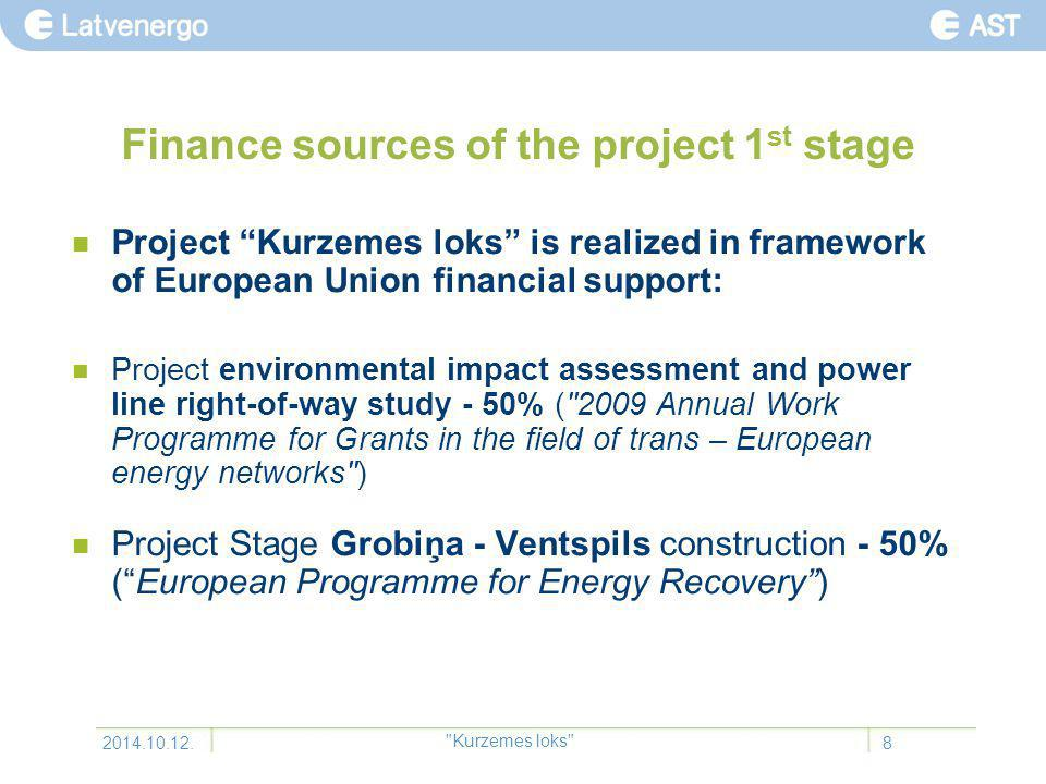 Finance sources of the project 1 st stage Project Kurzemes loks is realized in framework of European Union financial support: Project environmental impact assessment and power line right-of-way study - 50% ( 2009 Annual Work Programme for Grants in the field of trans – European energy networks ) Project Stage Grobiņa - Ventspils construction - 50% ( European Programme for Energy Recovery ) 2014.10.12.8 Kurzemes loks