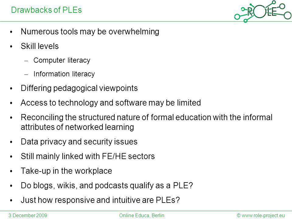 Drawbacks of PLEs © www.role-project.eu Numerous tools may be overwhelming Skill levels – Computer literacy – Information literacy Differing pedagogical viewpoints Access to technology and software may be limited Reconciling the structured nature of formal education with the informal attributes of networked learning Data privacy and security issues Still mainly linked with FE/HE sectors Take-up in the workplace Do blogs, wikis, and podcasts qualify as a PLE.
