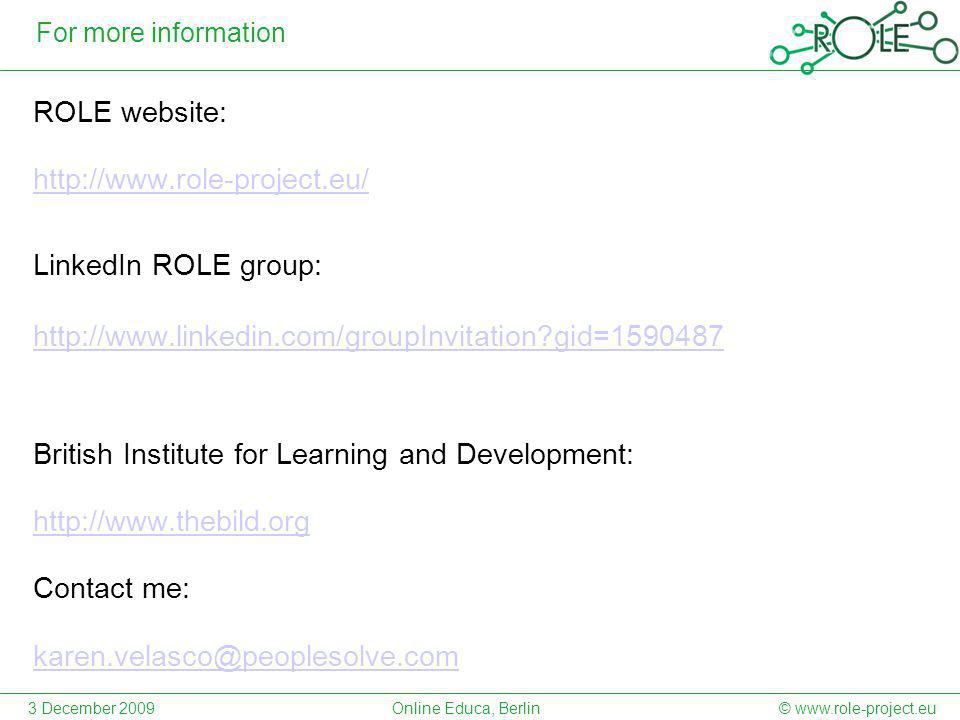 For more information ROLE website: http://www.role-project.eu/ LinkedIn ROLE group: http://www.linkedin.com/groupInvitation gid=1590487 British Institute for Learning and Development: http://www.thebild.org Contact me: karen.velasco@peoplesolve.com © www.role-project.eu3 December 2009Online Educa, Berlin