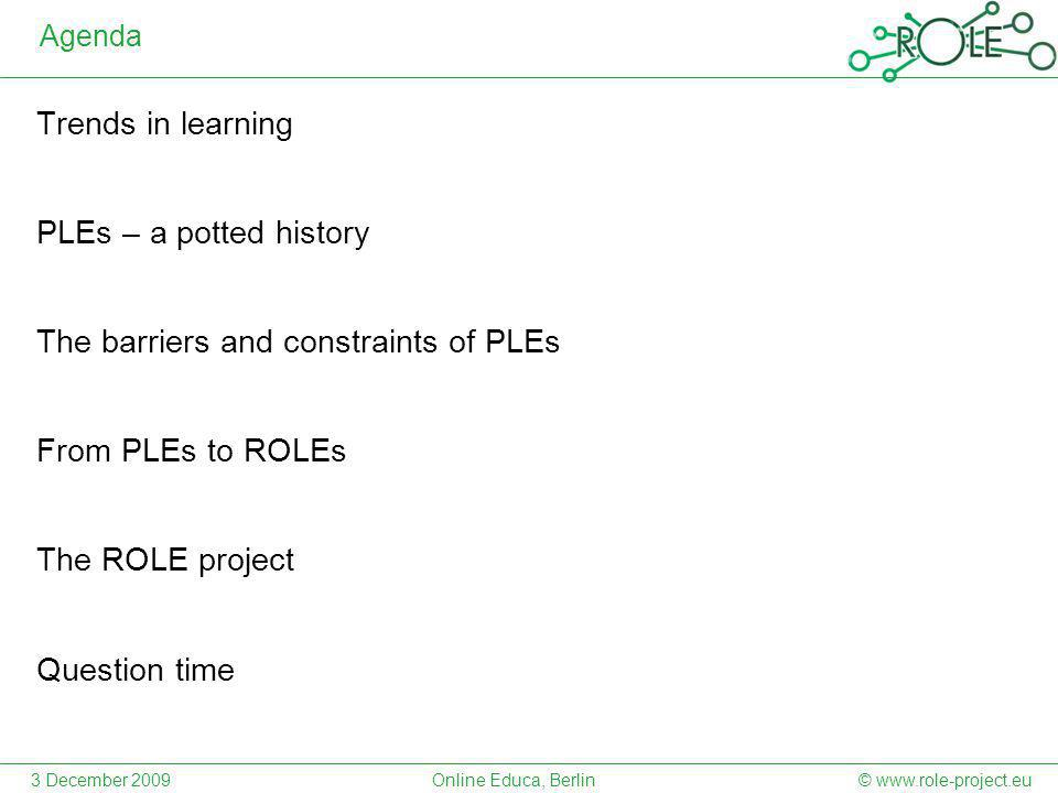 Agenda Trends in learning PLEs – a potted history The barriers and constraints of PLEs From PLEs to ROLEs The ROLE project Question time 3 December 2009© www.role-project.euOnline Educa, Berlin