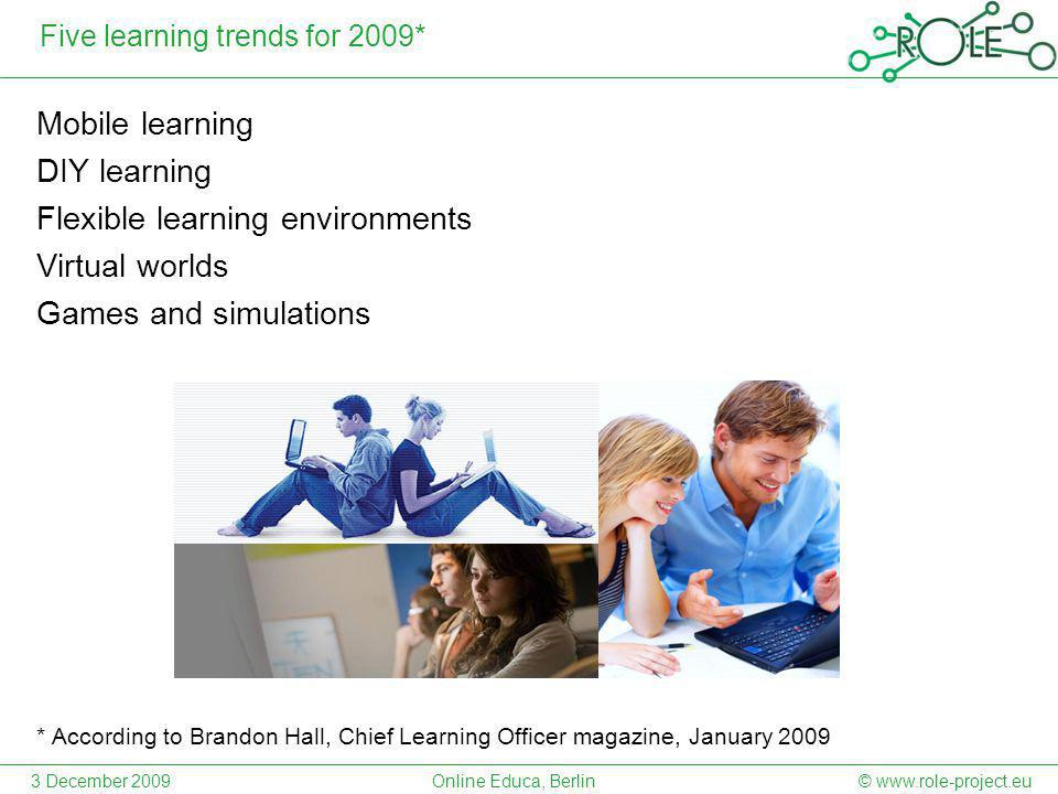 Five learning trends for 2009* Mobile learning DIY learning Flexible learning environments Virtual worlds Games and simulations * According to Brandon Hall, Chief Learning Officer magazine, January 2009 © www.role-project.eu3 December 2009Online Educa, Berlin