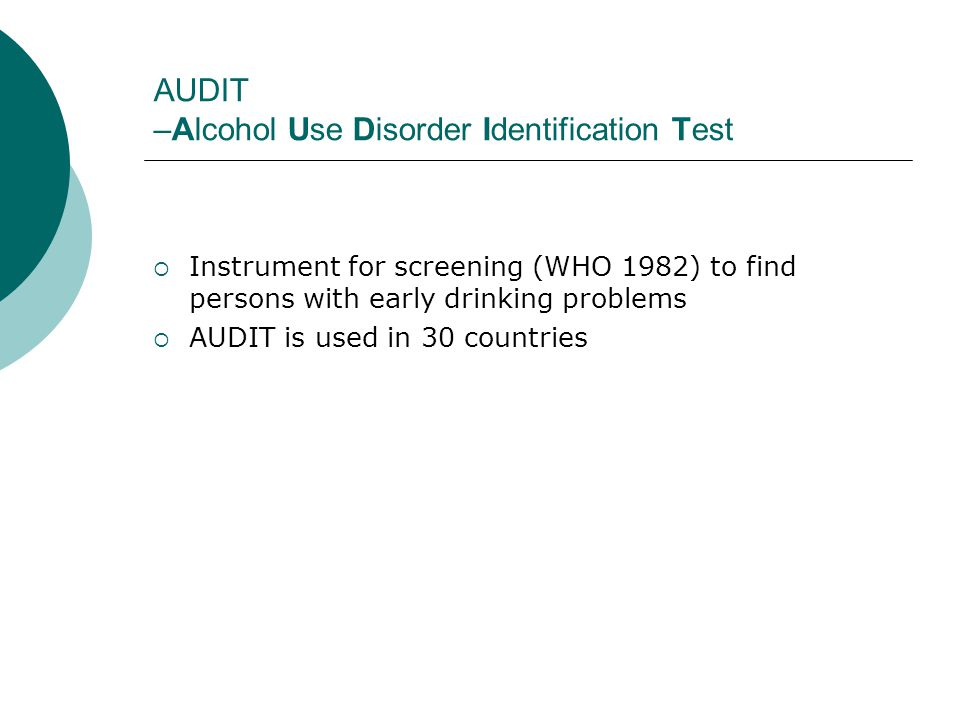 AUDIT –Alcohol Use Disorder Identification Test  Instrument for screening (WHO 1982) to find persons with early drinking problems  AUDIT is used in 30 countries