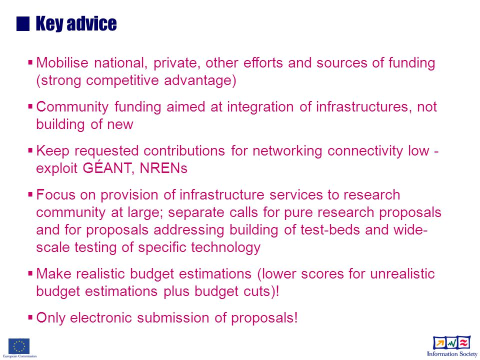 Key advice  Mobilise national, private, other efforts and sources of funding (strong competitive advantage)  Community funding aimed at integration of infrastructures, not building of new  Keep requested contributions for networking connectivity low - exploit GÉANT, NRENs  Focus on provision of infrastructure services to research community at large; separate calls for pure research proposals and for proposals addressing building of test-beds and wide- scale testing of specific technology  Make realistic budget estimations (lower scores for unrealistic budget estimations plus budget cuts).