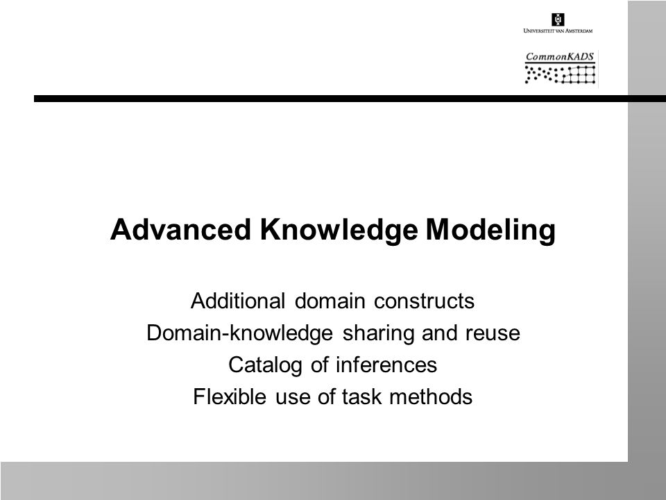 Advanced Knowledge Modeling Additional domain constructs Domain-knowledge sharing and reuse Catalog of inferences Flexible use of task methods