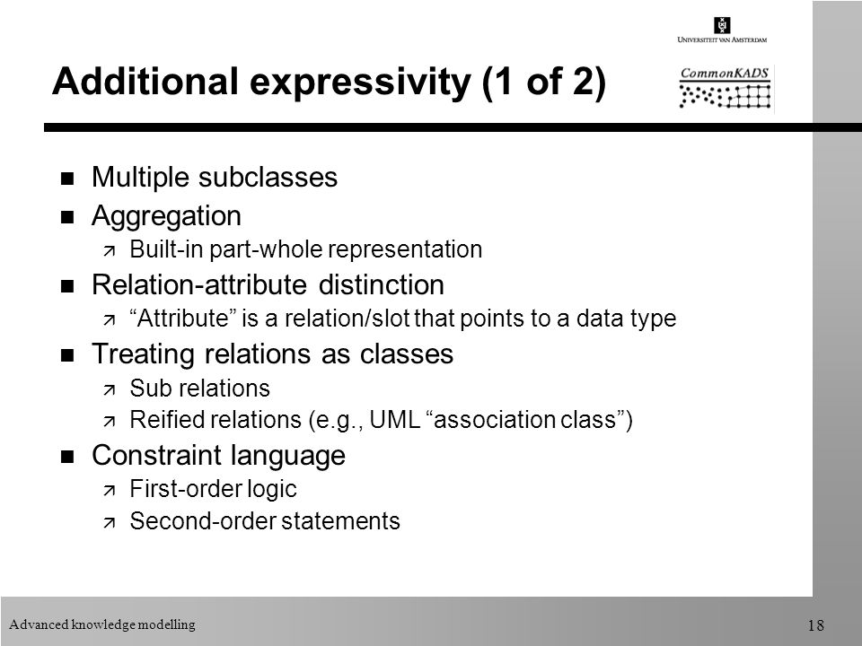 Advanced knowledge modelling 18 Additional expressivity (1 of 2) n Multiple subclasses n Aggregation ä Built-in part-whole representation n Relation-attribute distinction ä Attribute is a relation/slot that points to a data type n Treating relations as classes ä Sub relations ä Reified relations (e.g., UML association class ) n Constraint language ä First-order logic ä Second-order statements