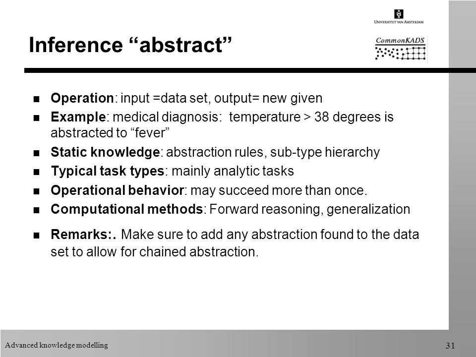 Advanced knowledge modelling 31 Inference abstract n Operation: input =data set, output= new given n Example: medical diagnosis: temperature > 38 degrees is abstracted to fever n Static knowledge: abstraction rules, sub-type hierarchy n Typical task types: mainly analytic tasks n Operational behavior: may succeed more than once.