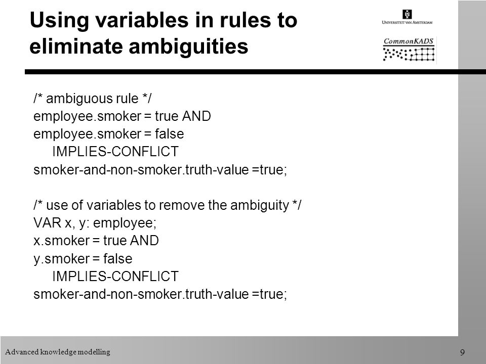 Advanced knowledge modelling 9 Using variables in rules to eliminate ambiguities /* ambiguous rule */ employee.smoker = true AND employee.smoker = false IMPLIES-CONFLICT smoker-and-non-smoker.truth-value =true; /* use of variables to remove the ambiguity */ VAR x, y: employee; x.smoker = true AND y.smoker = false IMPLIES-CONFLICT smoker-and-non-smoker.truth-value =true;