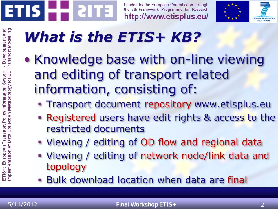 ETIS+: European Transport Policy Information System - Development and Implementation of Data Collection Methodology for EU Transport Modelling Funded by the European Commission through the 7th Framework Programme for Research http://www.etisplus.eu/ Access to the knowledge base Public (anonymous access)Public (anonymous access)  Public document repository & portal  OD flow and regional data viewer (table / chart / map)  Network node/link attribute data thematic maps & tables  Bulk data download links when data are final Registered user access (partners)Registered user access (partners)  Restricted document repositories  Editing of table data by check-out/-in  Editing of network data and topology in GIS 5/11/2012 Final Workshop ETIS+ 3