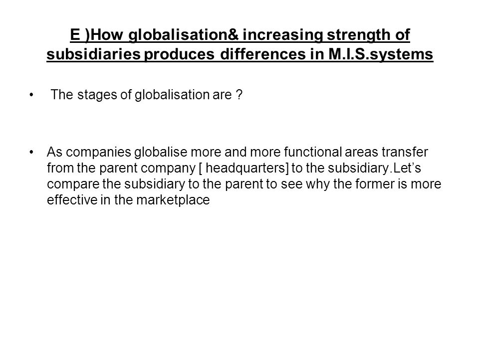 E )How globalisation& increasing strength of subsidiaries produces differences in M.I.S.systems The stages of globalisation are .