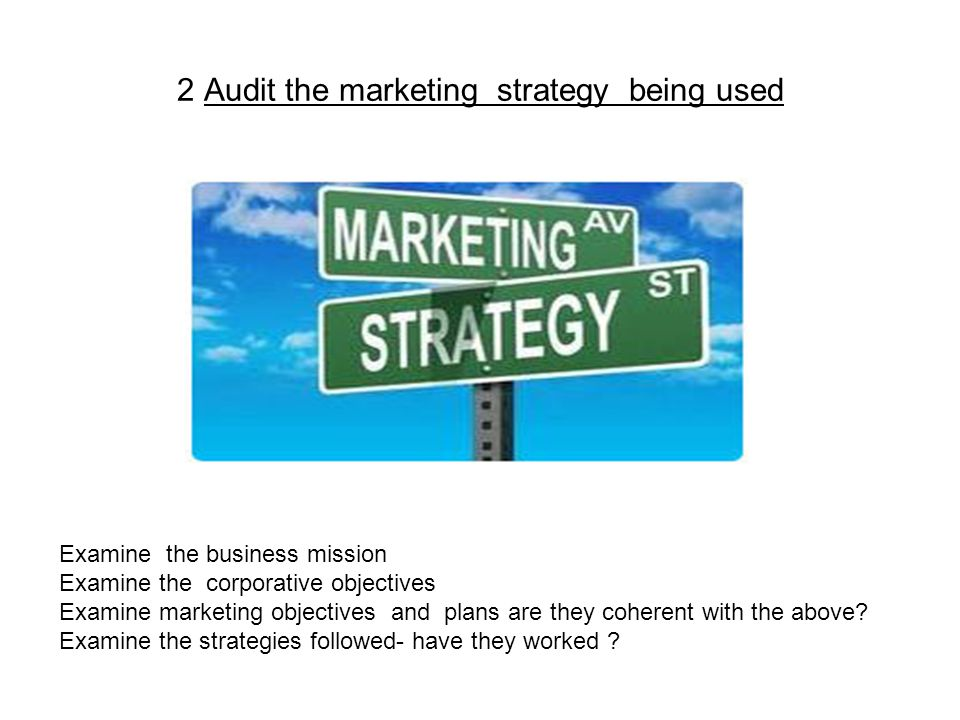 2 Audit the marketing strategy being used Examine the business mission Examine the corporative objectives Examine marketing objectives and plans are they coherent with the above.