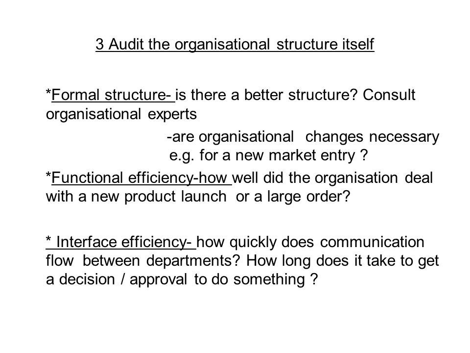 3 Audit the organisational structure itself *Formal structure- is there a better structure.