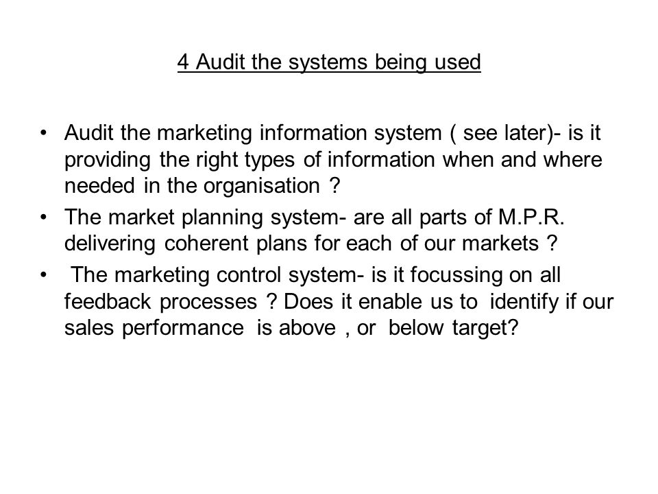 4 Audit the systems being used Audit the marketing information system ( see later)- is it providing the right types of information when and where needed in the organisation .